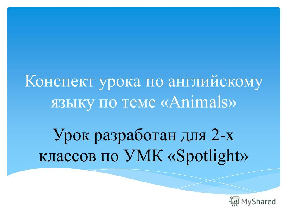 Конспект урока по английскому языку по теме «Animals» Урок разработан для 2-х классов по УМК «Spotlight»