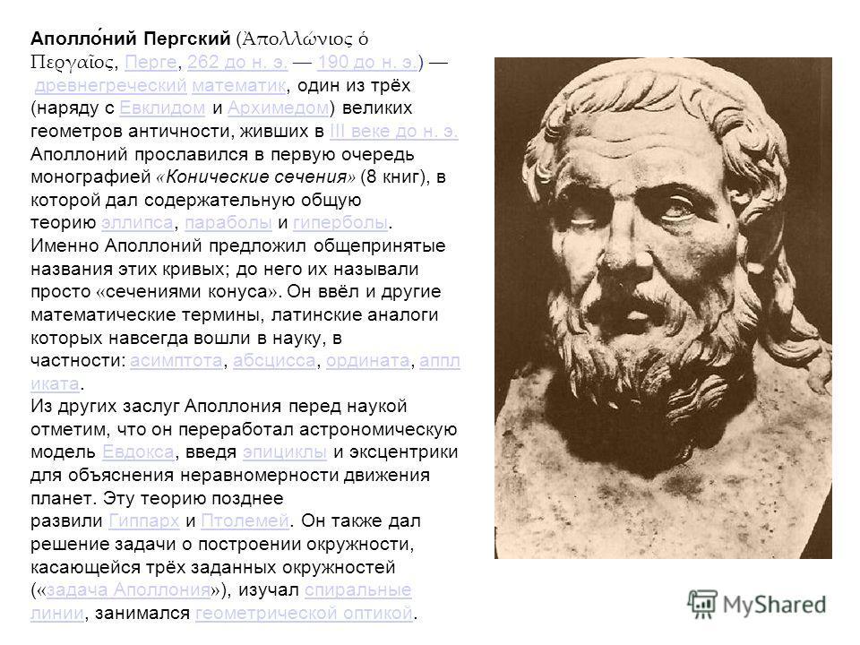 Аполло́ний Пергский ( πολλώνιος Περγαος, Перге, 262 до н. э. 190 до н. э.) древнегреческий математик, один из трёх (наряду с Евклидом и Архимедом) великих геометров античности, живших в III веке до н. э. Аполлоний прославился в первую очередь моногра