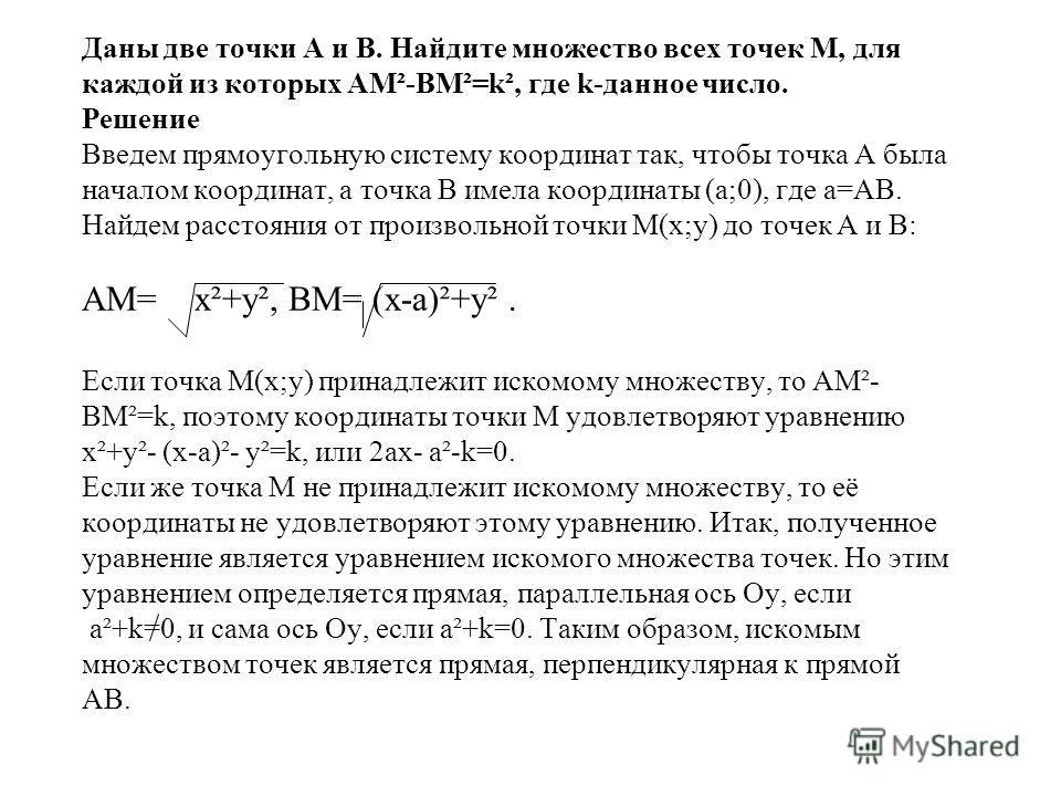 Даны две точки А и В. Найдите множество всех точек М, для каждой из которых АМ²-ВМ²=k², где k-данное число. Решение Введем прямоугольную систему координат так, чтобы точка А была началом координат, а точка В имела координаты (а;0), где а=АВ. Найдем р