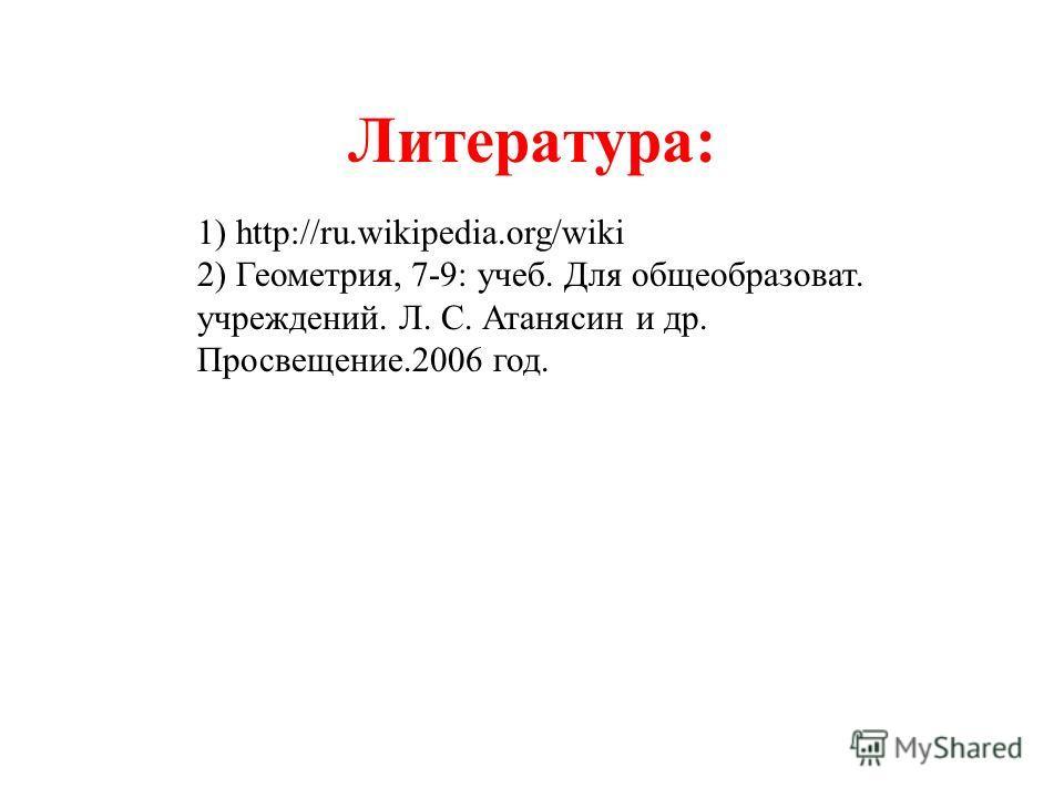 Литература: 1) http://ru.wikipedia.org/wiki 2) Геометрия, 7-9: учеб. Для общеобразоват. учреждений. Л. С. Атанясин и др. Просвещение.2006 год.