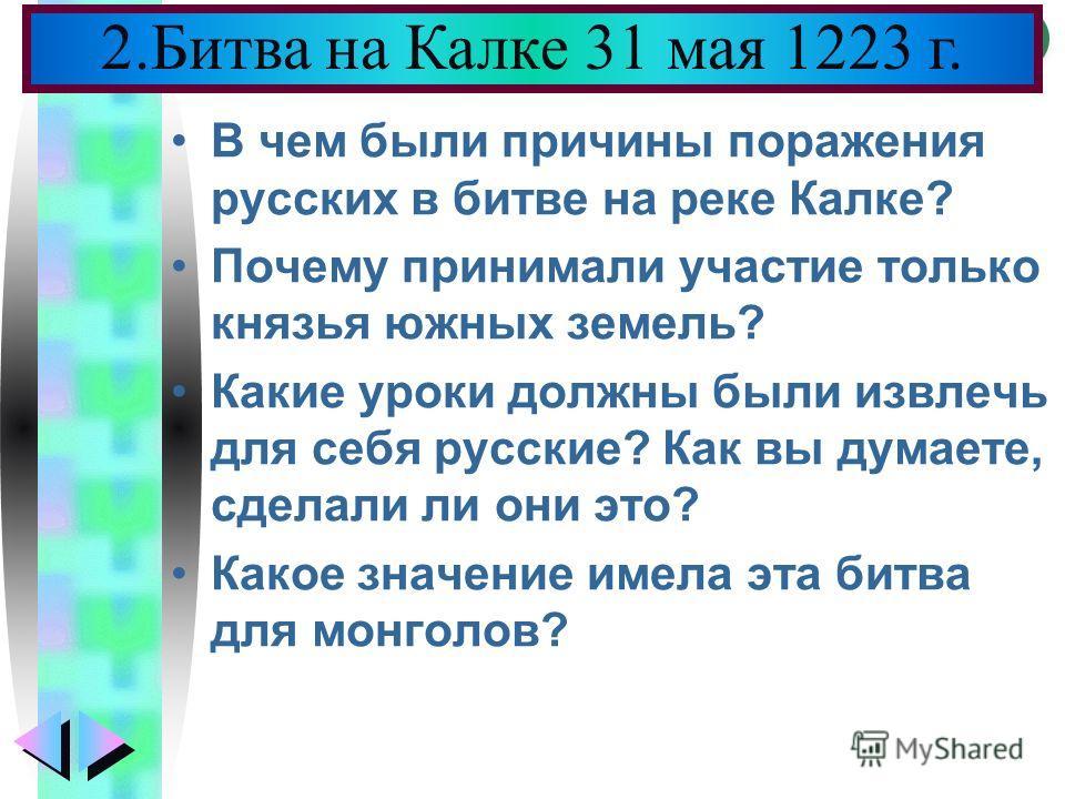 Меню В чем были причины поражения русских в битве на реке Калке? Почему принимали участие только князья южных земель? Какие уроки должны были извлечь для себя русские? Как вы думаете, сделали ли они это? Какое значение имела эта битва для монголов? 2