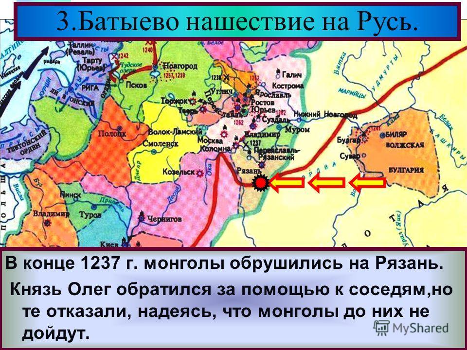 Меню В конце 1237 г. монголы обрушились на Рязань. Князь Олег обратился за помощью к соседям,но те отказали, надеясь, что монголы до них не дойдут. 3.Батыево нашествие на Русь.