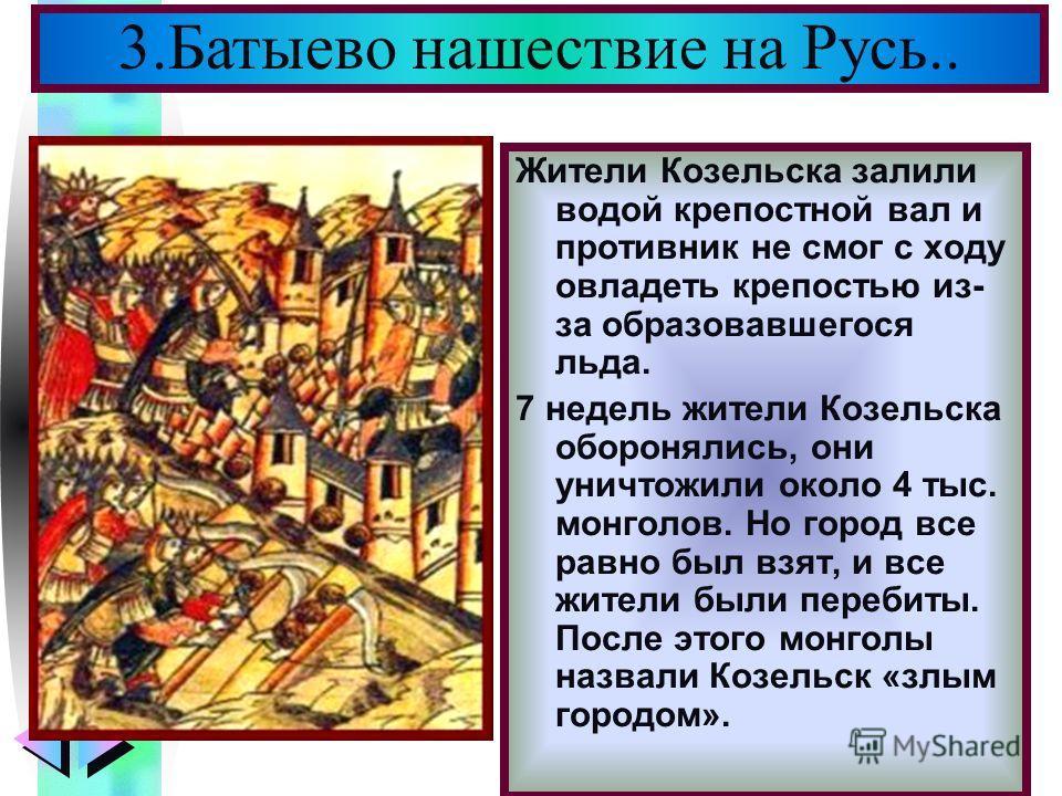 Меню Жители Козельска залили водой крепостной вал и противник не смог с ходу овладеть крепостью из- за образовавшегося льда. 7 недель жители Козельска оборонялись, они уничтожили около 4 тыс. монголов. Но город все равно был взят, и все жители были п
