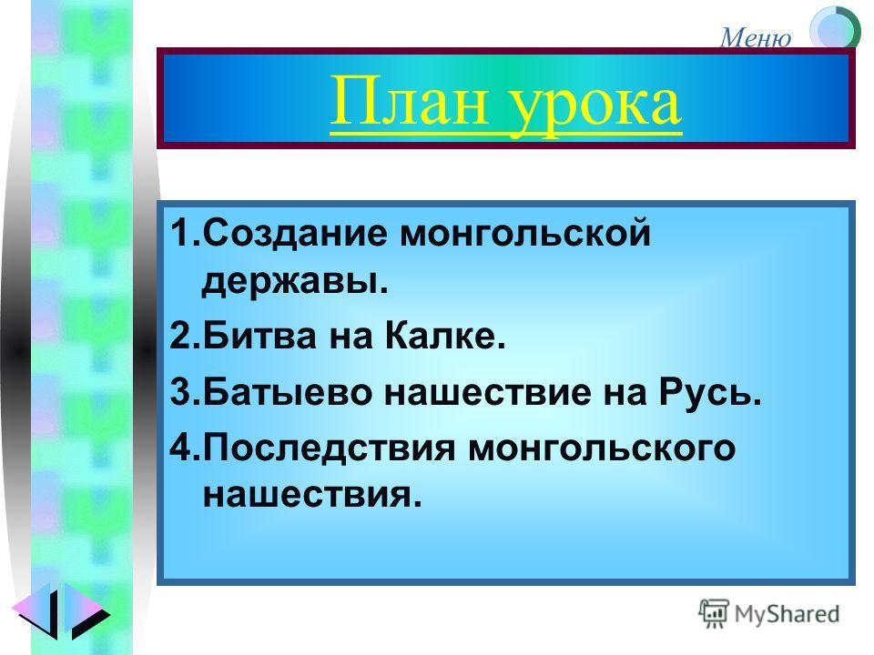 Меню План урока 1.Создание монгольской державы. 2.Битва на Калке. 3.Батыево нашествие на Русь. 4.Последствия монгольского нашествия.