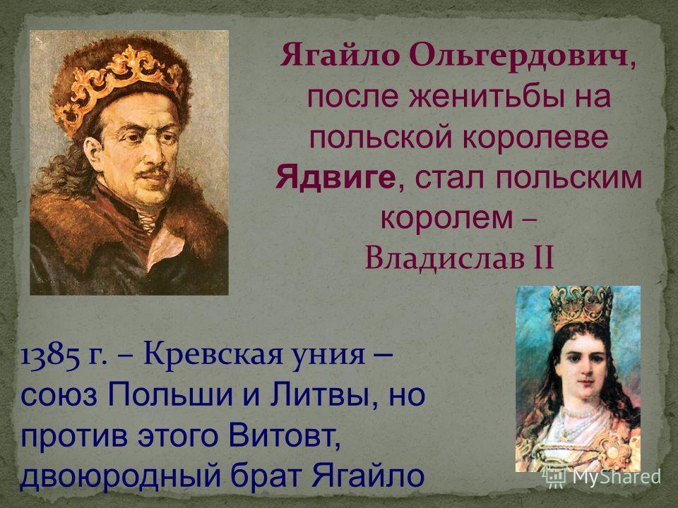 Ягайло Ольгердович, после женитьбы на польской королеве Ядвиге, стал польским королем – Владислав II 1385 г. – Кревская уния – союз Польши и Литвы, но против этого Витовт, двоюродный брат Ягайло