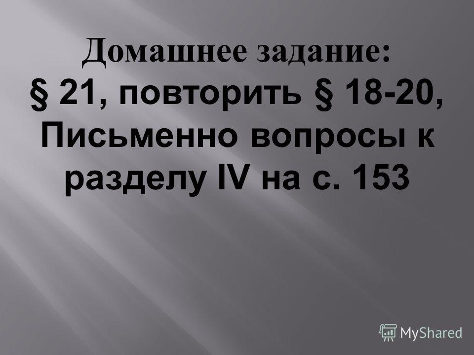 Домашнее задание: § 21, повторить § 18-20, Письменно вопросы к разделу IV на с. 153