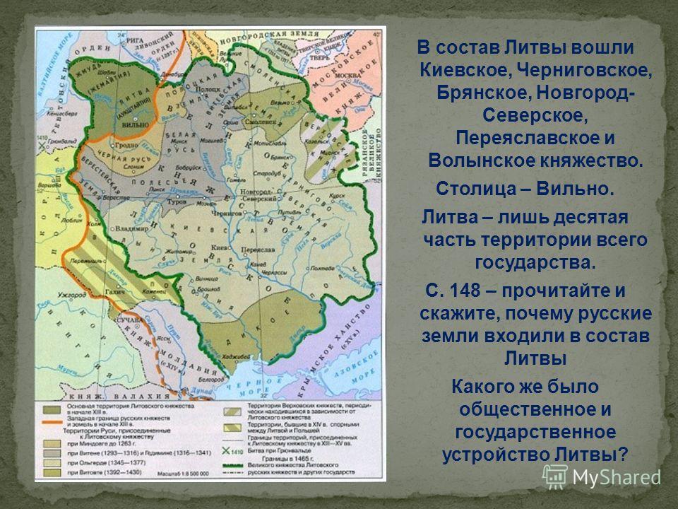 В состав Литвы вошли Киевское, Черниговское, Брянское, Новгород- Северское, Переяславское и Волынское княжество. Столица – Вильно. Литва – лишь десятая часть территории всего государства. С. 148 – прочитайте и скажите, почему русские земли входили в