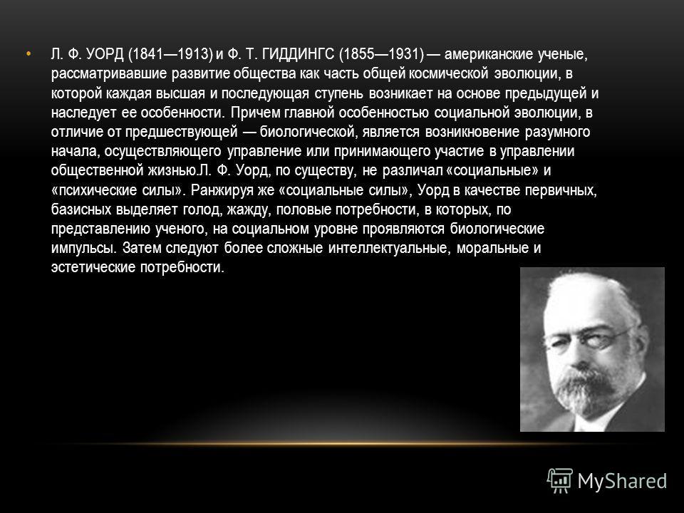 Л. Ф. УОРД (18411913) и Ф. Т. ГИДДИНГС (18551931) американские ученые, рассматривавшие развитие общества как часть общей космической эволюции, в которой каждая высшая и последующая ступень возникает на основе предыдущей и наследует ее особенности. Пр