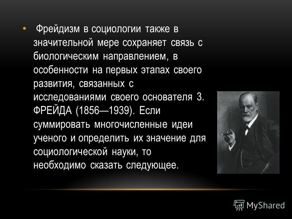 Фрейдизм в социологии также в значительной мере сохраняет связь с биологическим направлением, в особенности на первых этапах своего развития, связанных с исследованиями своего основателя 3. ФРЕЙДА (18561939). Если суммировать многочисленные идеи учен
