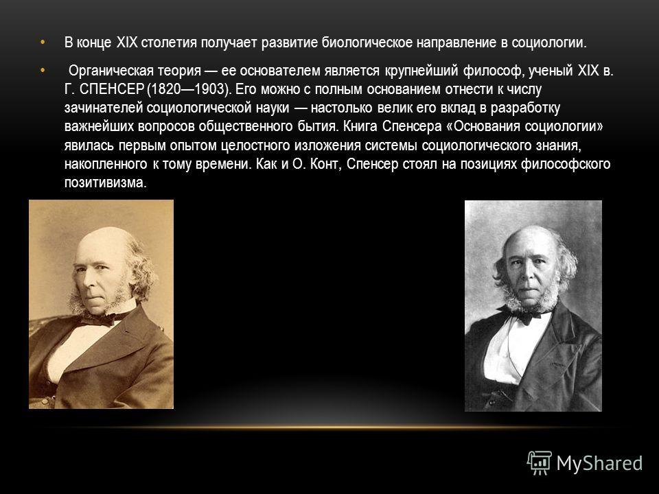 В конце XIX столетия получает развитие биологическое направление в социологии. Органическая теория ее основателем является крупнейший философ, ученый XIX в. Г. СПЕНСЕР (18201903). Его можно с полным основанием отнести к числу зачинателей социологичес