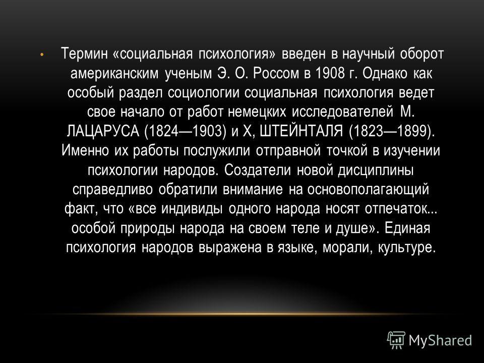Термин «социальная психология» введен в научный оборот американским ученым Э. О. Россом в 1908 г. Однако как особый раздел социологии социальная психология ведет свое начало от работ немецких исследователей М. ЛАЦАРУСА (18241903) и X, ШТЕЙНТАЛЯ (1823