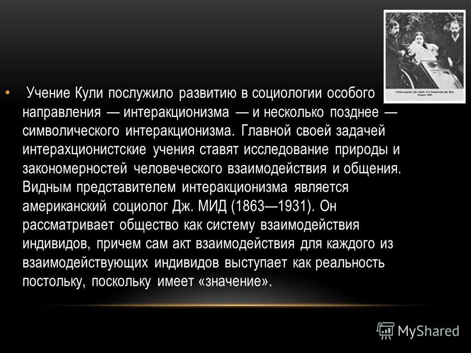 Учение Кули послужило развитию в социологии особого направления интеракционизма и несколько позднее символического интеракционизма. Главной своей задачей интерахционистские учения ставят исследование природы и закономерностей человеческого взаимодейс