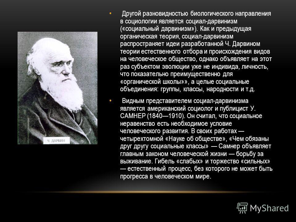 Другой разновидностью биологического направления в социологии является социал-дарвинизм («социальный дарвинизм»). Как и предыдущая органическая теория, социал-дарвинизм распространяет идеи разработанной Ч. Дарвином теории естественного отбора и проис