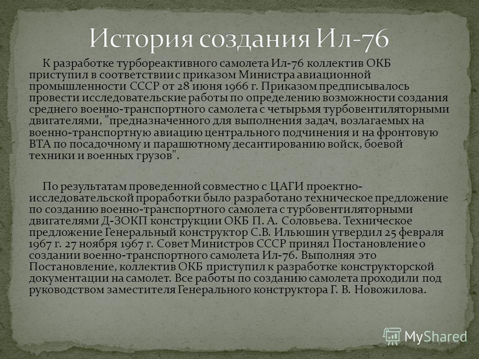 К разработке турбореактивного самолета Ил-76 коллектив ОКБ приступил в соответствии с приказом Министра авиационной промышленности СССР от 28 июня 1966 г. Приказом предписывалось провести исследовательские работы по определению возможности создания с