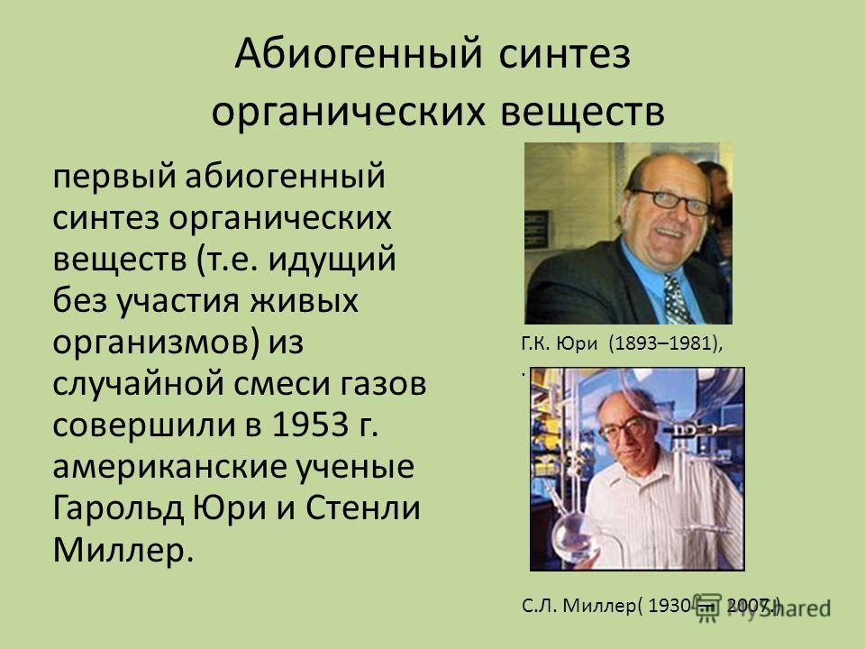 Абиогенный синтез органических веществ первый абиогенный синтез органических веществ (т.е. идущий без участия живых организмов) из случайной смеси газов совершили в 1953 г. американские ученые Гарольд Юри и Стенли Миллер. Г.К. Юри (1893–1981),. С.Л.