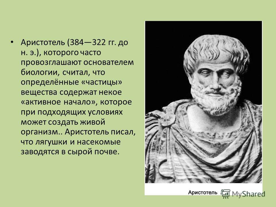 Аристотель (384322 гг. до н. э.), которого часто провозглашают основателем биологии, считал, что определённые «частицы» вещества содержат некое «активное начало», которое при подходящих условиях может создать живой организм.. Аристотель писал, что ля
