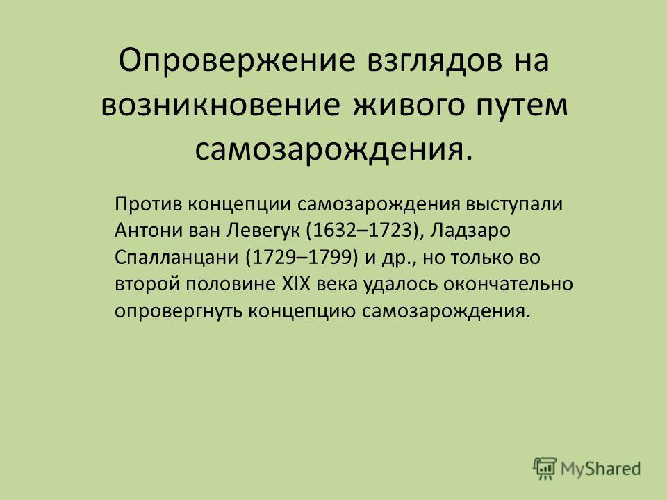 Опровержение взглядов на возникновение живого путем самозарождения. Против концепции самозарождения выступали Антони ван Левегук (1632–1723), Ладзаро Спалланцани (1729–1799) и др., но только во второй половине XIX века удалось окончательно опровергну