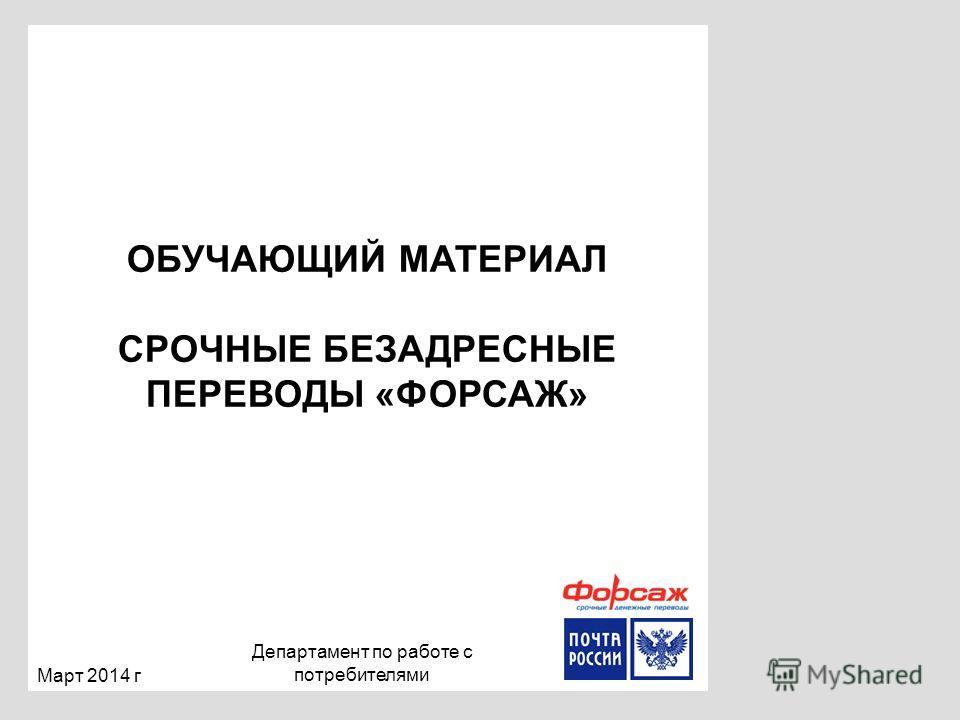 ОБУЧАЮЩИЙ МАТЕРИАЛ СРОЧНЫЕ БЕЗАДРЕСНЫЕ ПЕРЕВОДЫ «ФОРСАЖ» Март 2014 г Департамент по работе с потребителями