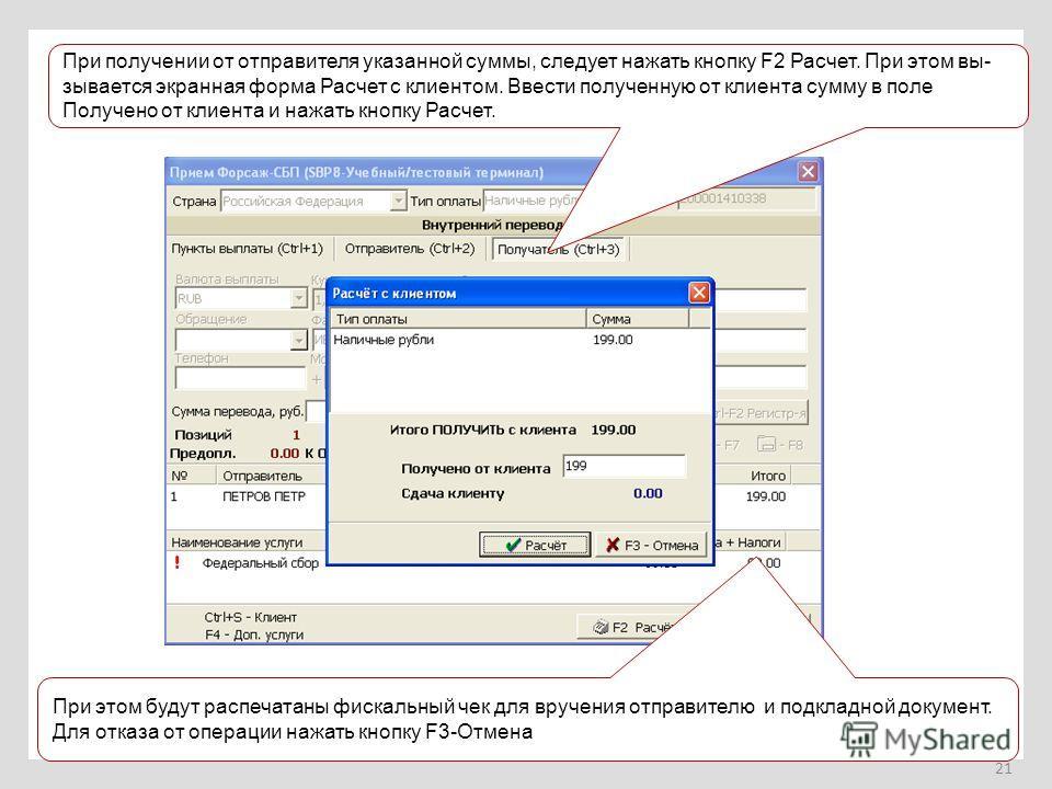 21 При получении от отправителя указанной суммы, следует нажать кнопку F2 Расчет. При этом вы- зывается экранная форма Расчет с клиентом. Ввести полученную от клиента сумму в поле Получено от клиента и нажать кнопку Расчет. При этом будут распечатаны