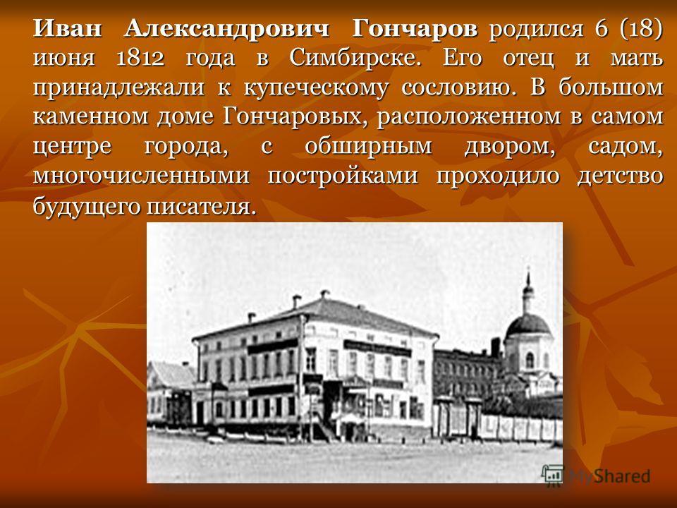 Иван Александрович Гончаров родился 6 (18) июня 1812 года в Симбирске. Его отец и мать принадлежали к купеческому сословию. В большом каменном доме Гончаровых, расположенном в самом центре города, с обширным двором, садом, многочисленными постройками