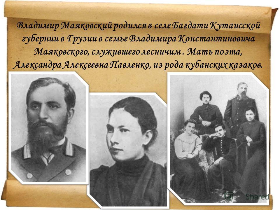 Владимир Маяковский родился в селе Багдати Кутаисской губернии в Грузии в семье Владимира Константиновича Маяковского, служившего лесничим. Мать поэта, Александра Алексеевна Павленко, из рода кубанских казаков.