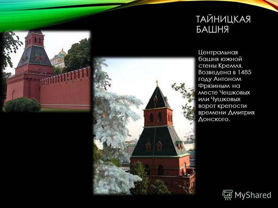 ТАЙНИЦКАЯ БАШНЯ Центральная башня южной стены Кремля. Возведена в 1485 году Антоном Фрязиным на месте Чешковых или Чушковых ворот крепости времени Дмитрия Донского.