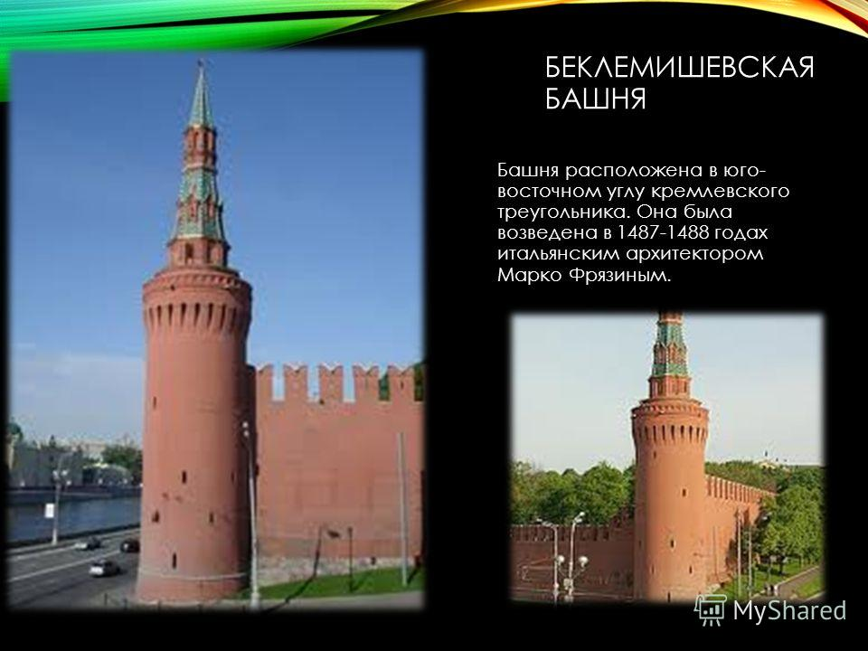 БЕКЛЕМИШЕВСКАЯ БАШНЯ Башня расположена в юго- восточном углу кремлевского треугольника. Она была возведена в 1487-1488 годах итальянским архитектором Марко Фрязиным.