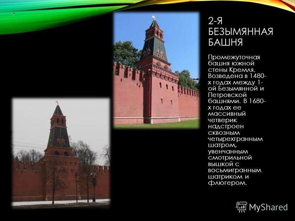 2-Я БЕЗЫМЯННАЯ БАШНЯ Промежуточная башня южной стены Кремля. Возведена в 1480- х годах между 1- ой Безымянной и Петровской башнями. В 1680- х годах ее массивный четверик надстроен сквозным четырехгранным шатром, увенчанным смотрильной вышкой с восьми