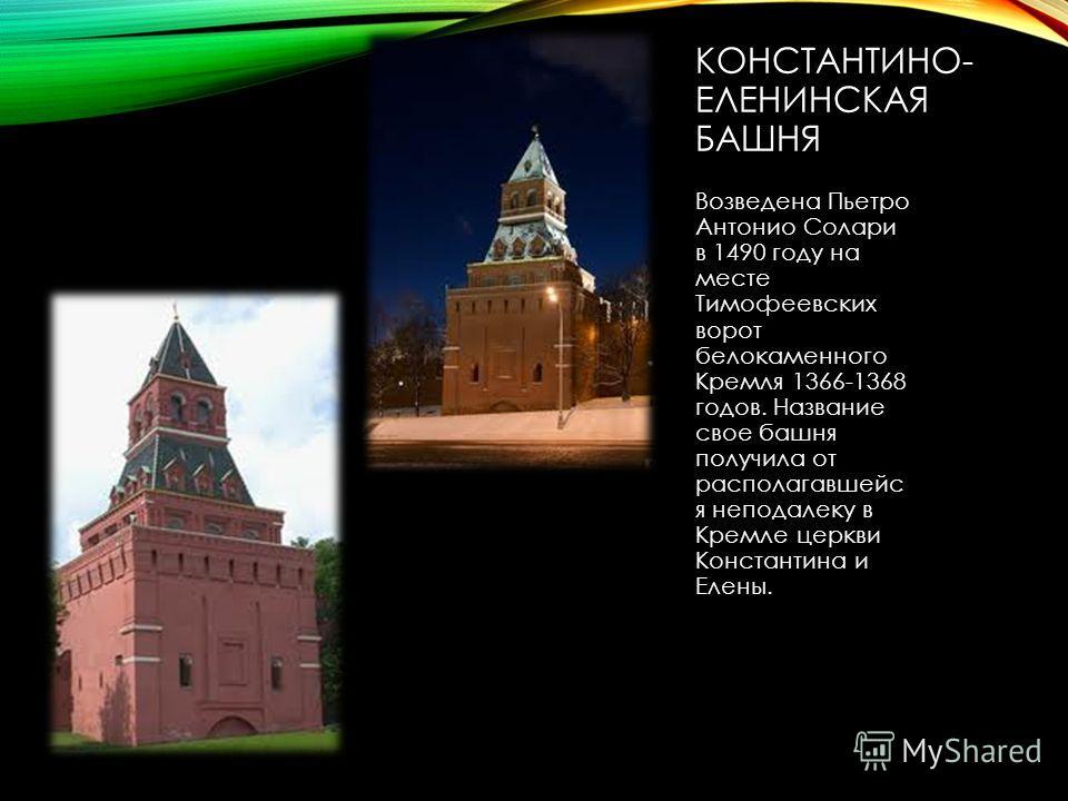 КОНСТАНТИНО- ЕЛЕНИНСКАЯ БАШНЯ Возведена Пьетро Антонио Солари в 1490 году на месте Тимофеевских ворот белокаменного Кремля 1366-1368 годов. Название свое башня получила от располагавшейс я неподалеку в Кремле церкви Константина и Елены.