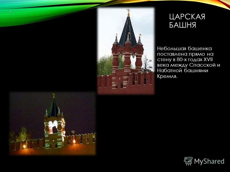 ЦАРСКАЯ БАШНЯ Небольшая башенка поставлена прямо на стену в 80-х годах XVII века между Спасской и Набатной башнями Кремля.
