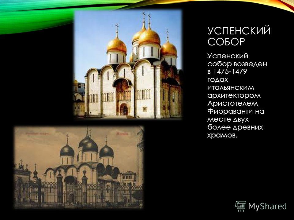 УСПЕНСКИЙ СОБОР Успенский собор возведен в 1475-1479 годах итальянским архитектором Аристотелем Фиораванти на месте двух более древних храмов.
