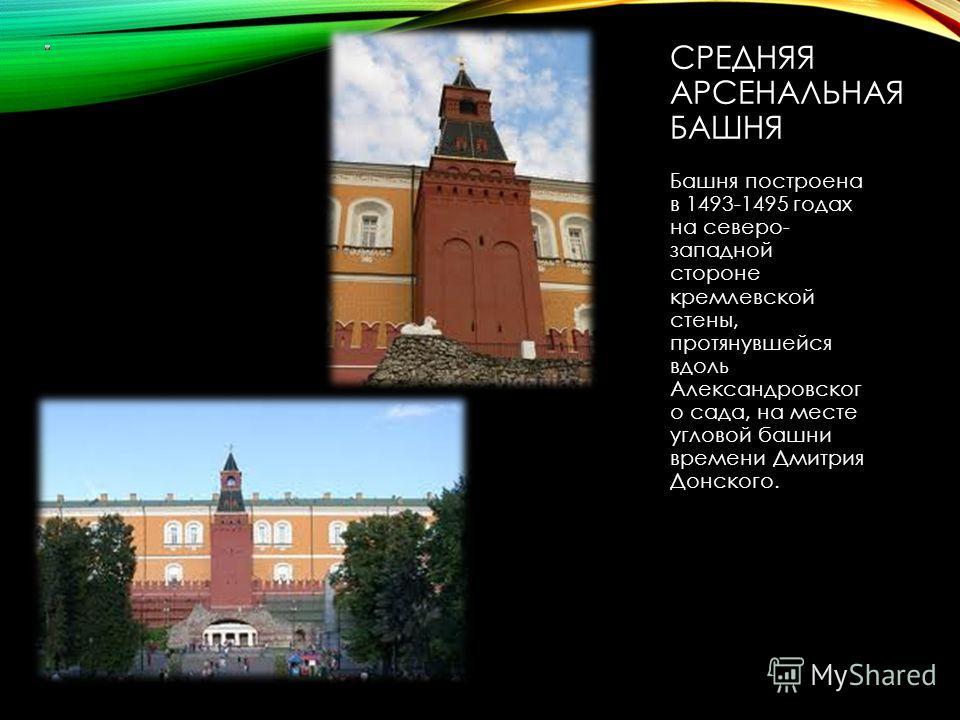 СРЕДНЯЯ АРСЕНАЛЬНАЯ БАШНЯ Башня построена в 1493-1495 годах на северо- западной стороне кремлевской стены, протянувшейся вдоль Александровског о сада, на месте угловой башни времени Дмитрия Донского.