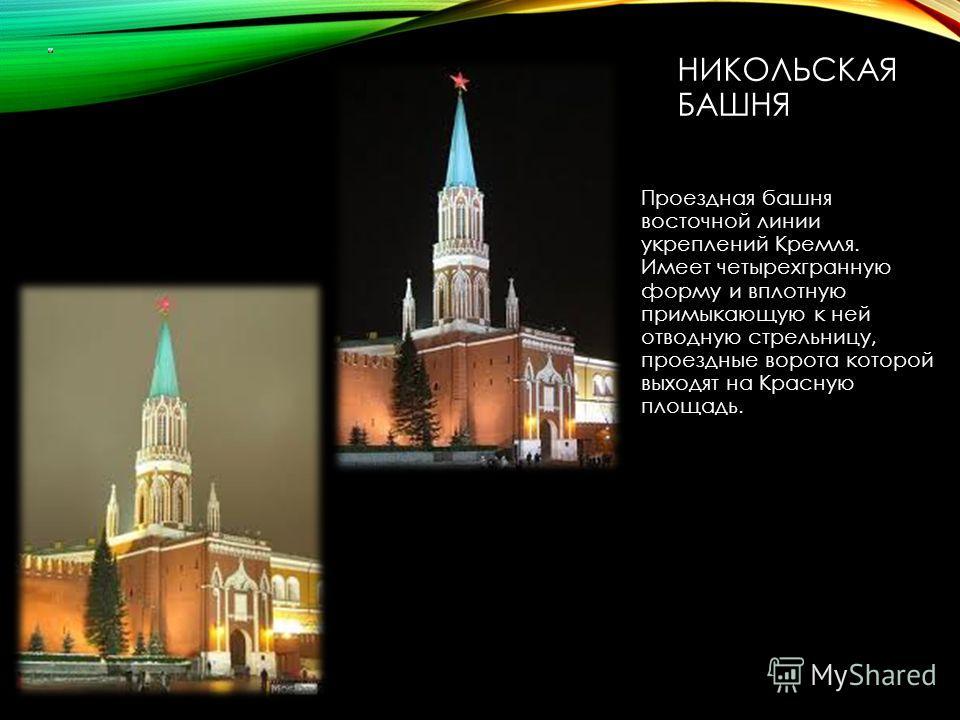 НИКОЛЬСКАЯ БАШНЯ Проездная башня восточной линии укреплений Кремля. Имеет четырехгранную форму и вплотную примыкающую к ней отводную стрельницу, проездные ворота которой выходят на Красную площадь.
