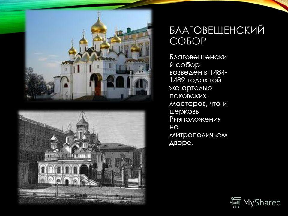 БЛАГОВЕЩЕНСКИЙ СОБОР Благовещенски й собор возведен в 1484- 1489 годах той же артелью псковских мастеров, что и церковь Ризположения на митрополичьем дворе.
