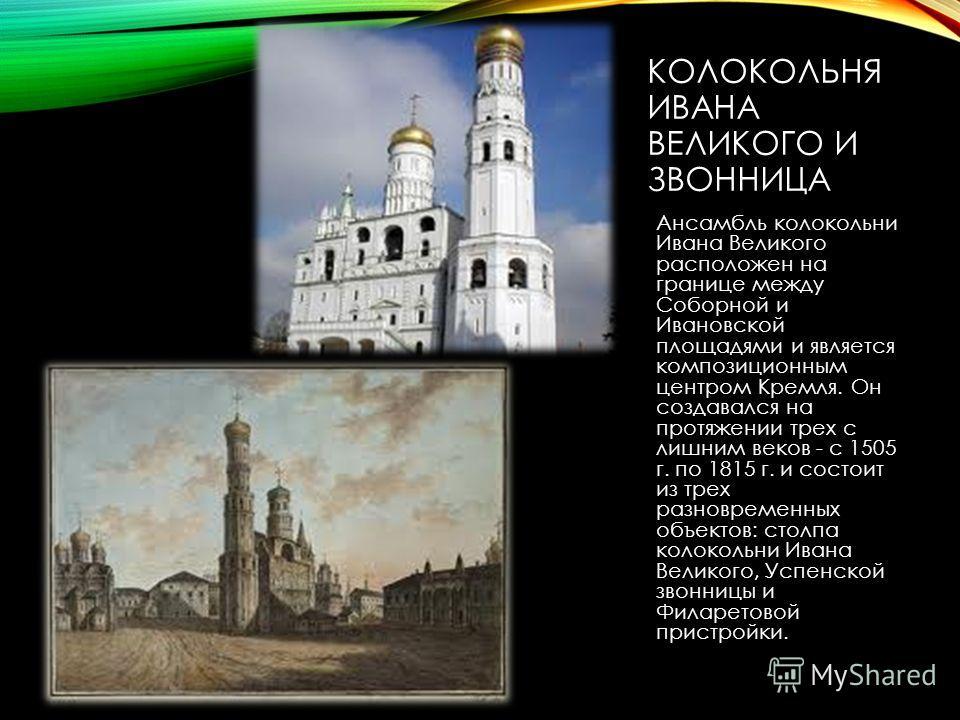 КОЛОКОЛЬНЯ ИВАНА ВЕЛИКОГО И ЗВОННИЦА Ансамбль колокольни Ивана Великого расположен на границе между Соборной и Ивановской площадями и является композиционным центром Кремля. Он создавался на протяжении трех с лишним веков - с 1505 г. по 1815 г. и сос