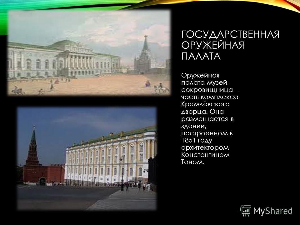 ГОСУДАРСТВЕННАЯ ОРУЖЕЙНАЯ ПАЛАТА Оружейная палата-музей- сокровищница – часть комплекса Кремлёвского дворца. Она размещается в здании, построенном в 1851 году архитектором Константином Тоном.