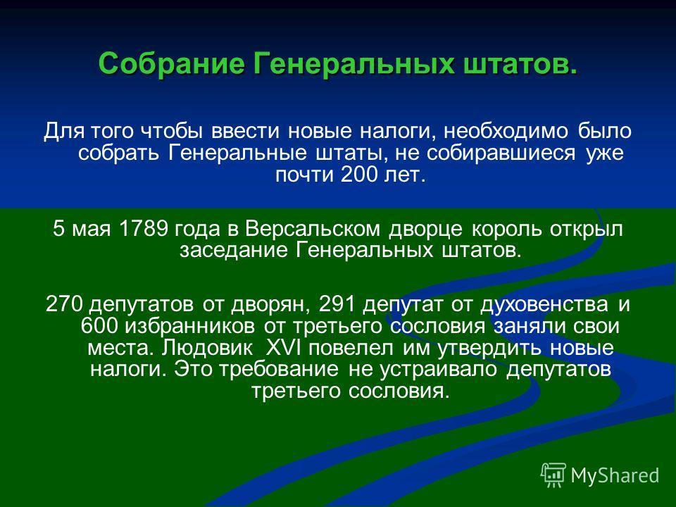 Собрание Генеральных штатов. Для того чтобы ввести новые налоги, необходимо было собрать Генеральные штаты, не собиравшиеся уже почти 200 лет. 5 мая 1789 года в Версальском дворце король открыл заседание Генеральных штатов. 270 депутатов от дворян, 2