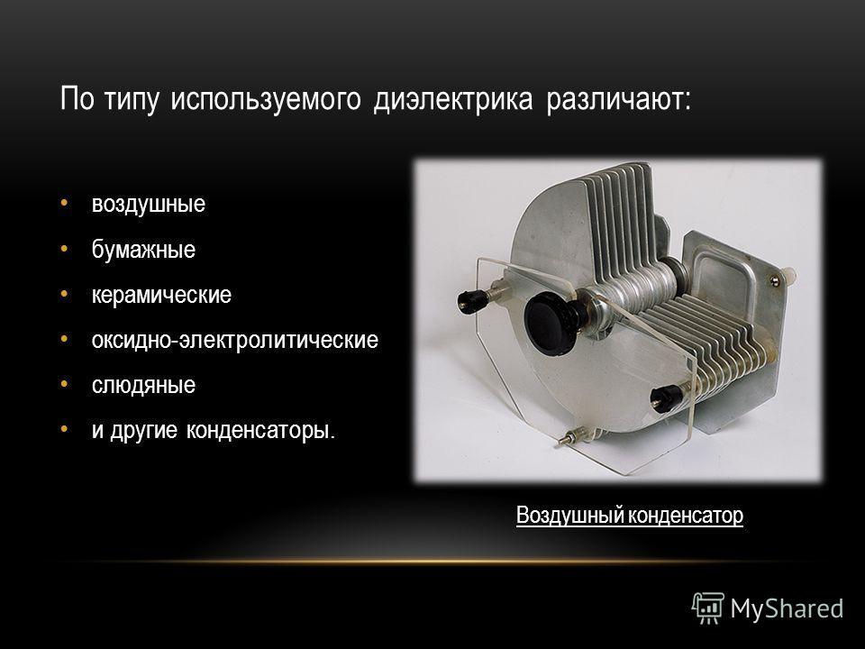 По типу используемого диэлектрика различают: воздушные бумажные керамические оксидно-электролитические слюдяные и другие конденсаторы. Воздушный конденсатор