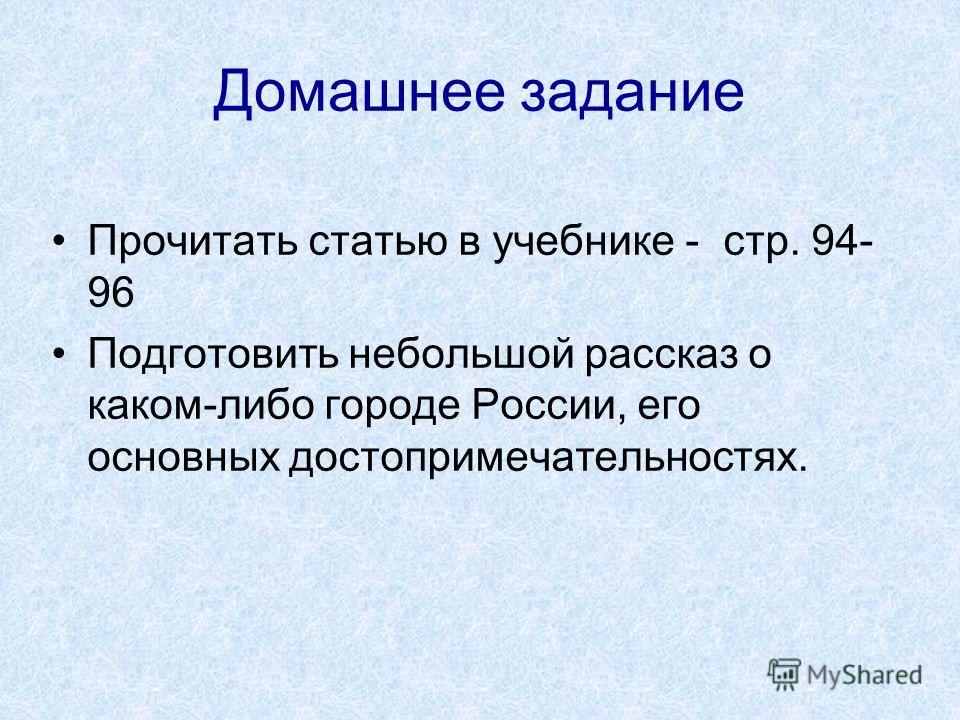 Прочитать статью в учебнике - стр. 94- 96 Подготовить небольшой рассказ о каком-либо городе России, его основных достопримечательностях. Домашнее задание