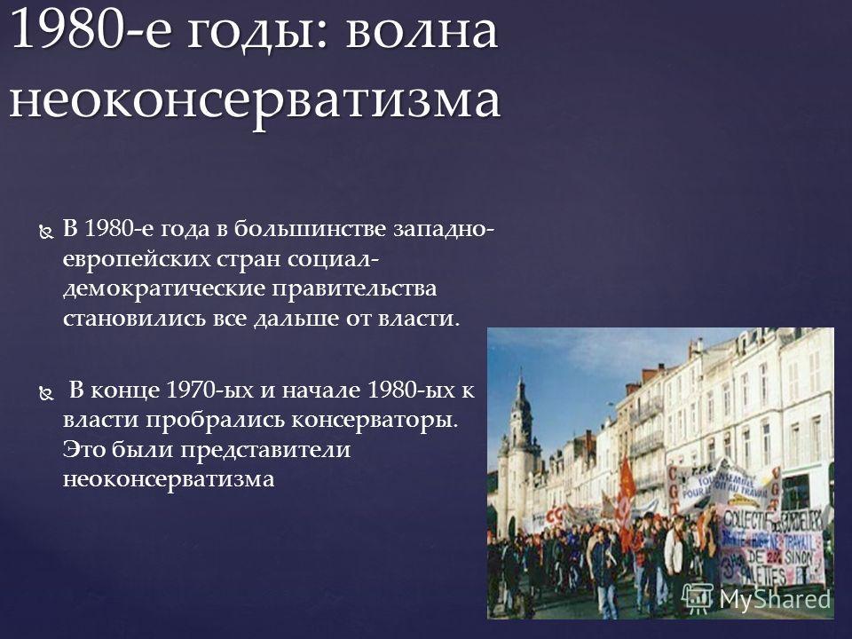 В 1980-е года в большинстве западно- европейских стран социал- демократические правительства становились все дальше от власти. В конце 1970-ых и начале 1980-ых к власти пробрались консерваторы. Это были представители неоконсерватизма 1980-е годы: вол