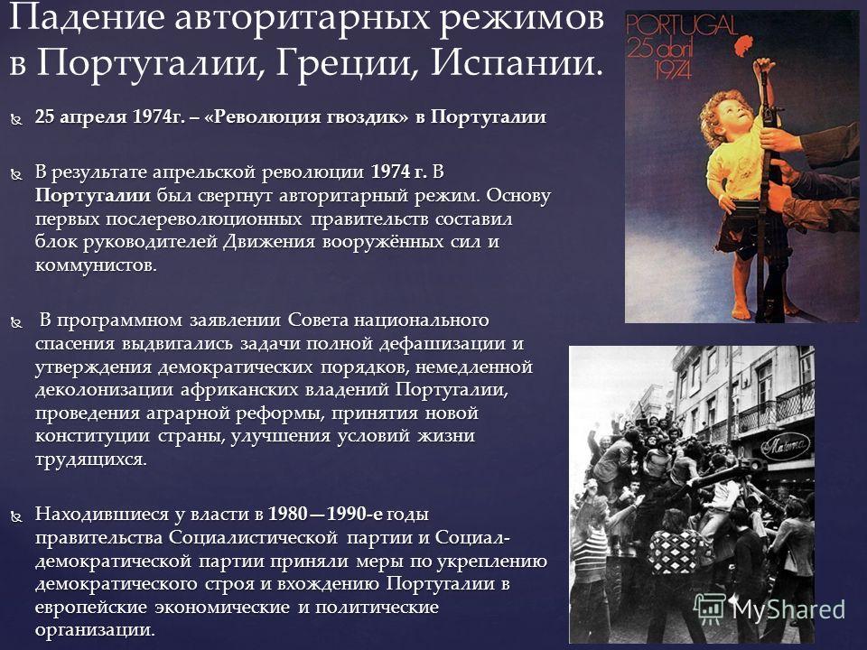 25 апреля 1974г. – «Революция гвоздик» в Португалии 25 апреля 1974г. – «Революция гвоздик» в Португалии В результате апрельской революции 1974 г. В Португалии был свергнут авторитарный режим. Основу первых послереволюционных правительств составил бло