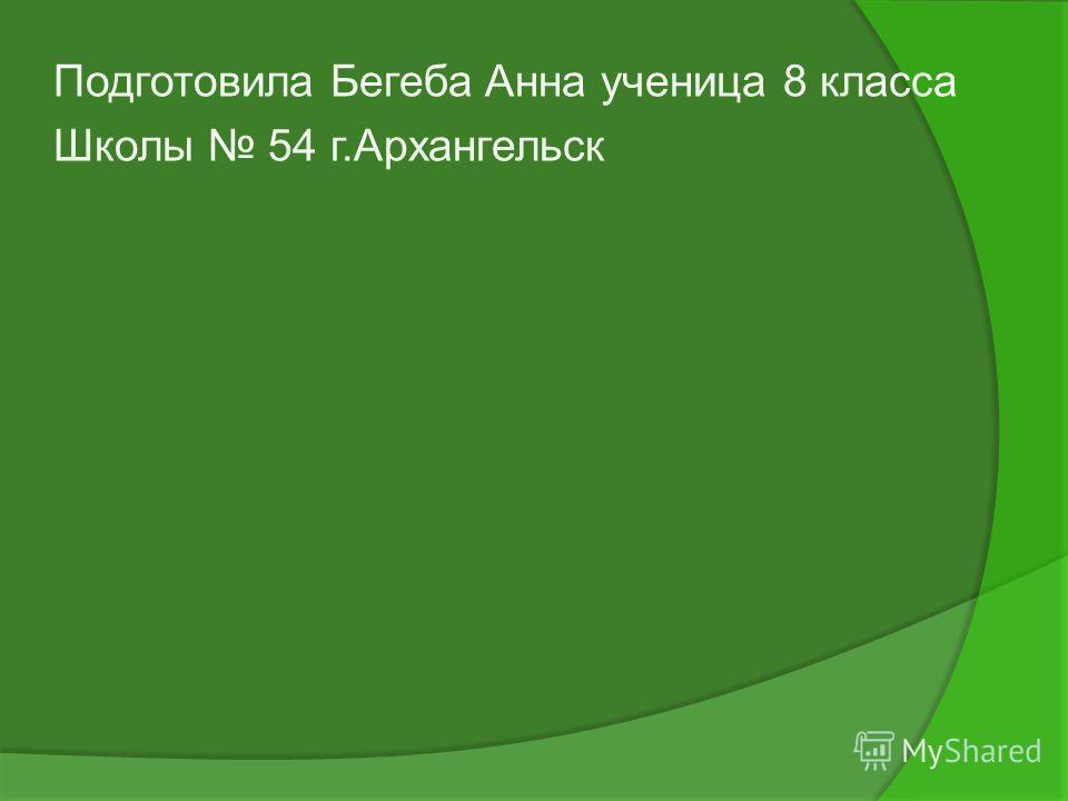 Подготовила Бегеба Анна ученица 8 класса Школы 54 г.Архангельск