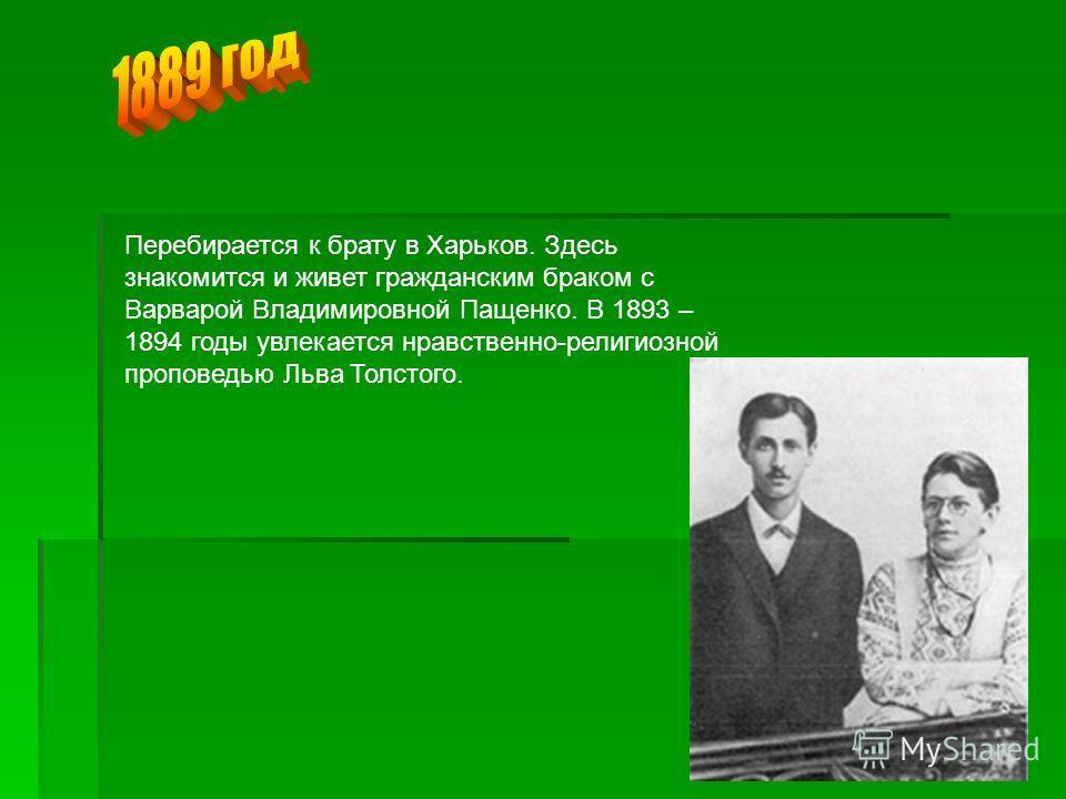 Перебирается к брату в Харьков. Здесь знакомится и живет гражданским браком с Варварой Владимировной Пащенко. В 1893 – 1894 годы увлекается нравственно-религиозной проповедью Льва Толстого.