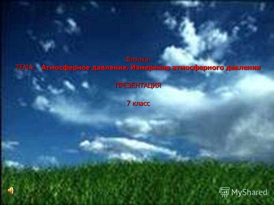 1 Физика. ТЕМА: Атмосферное давление. Измерение атмосферного давления ПРЕЗЕНТАЦИЯ 7 класс