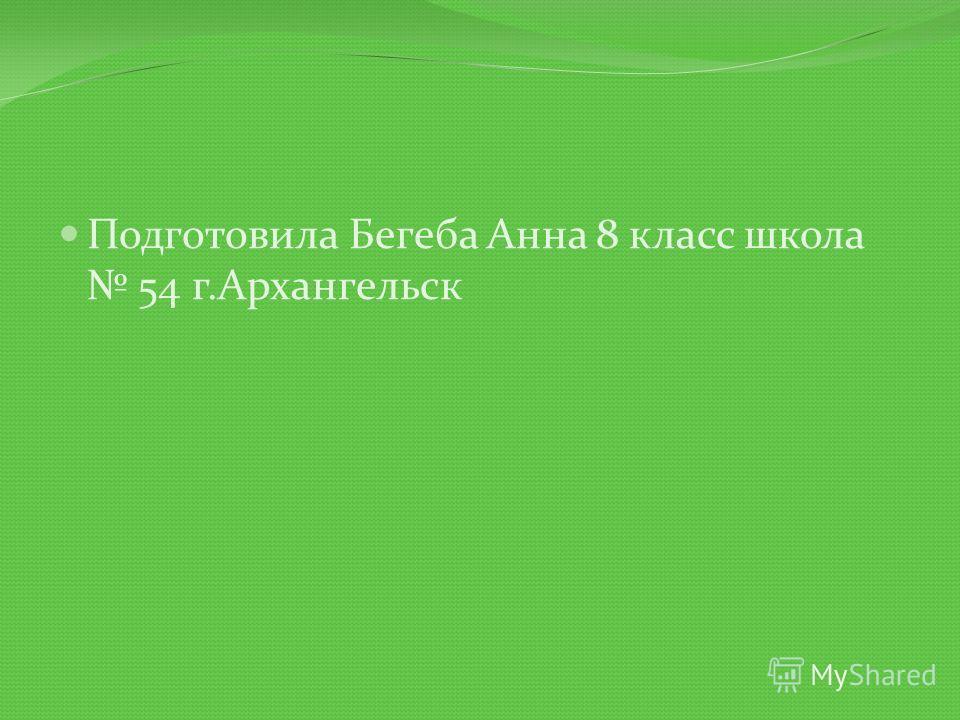 Подготовила Бегеба Анна 8 класс школа 54 г.Архангельск