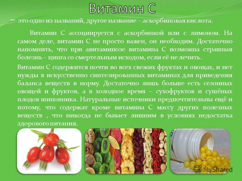 – это одно из названий, другое название – аскорбиновая кислота. Витамин С ассоциируется с аскорбинкой или с лимоном. На самом деле, витамин С не просто важен, он необходим. Достаточно напомнить, что при авитаминозе витамина С возможна страшная болезн
