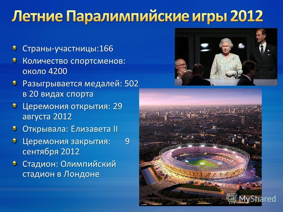Страны-участницы:166 Количество спортсменов: около 4200 Разыгрывается медалей: 502 в 20 видах спорта Церемония открытия: 29 августа 2012 Открывала: Елизавета II Церемония закрытия:9 сентября 2012 Стадион: Олимпийский стадион в Лондоне