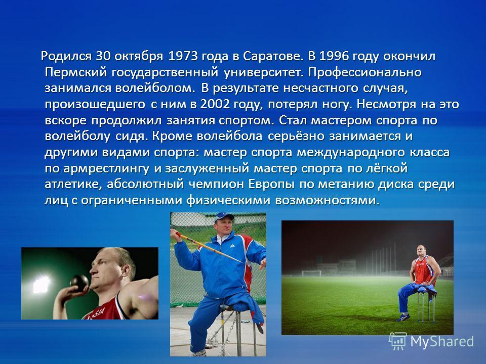 Родился 30 октября 1973 года в Саратове. В 1996 году окончил Пермский государственный университет. Профессионально занимался волейболом. В результате несчастного случая, произошедшего с ним в 2002 году, потерял ногу. Несмотря на это вскоре продолжил