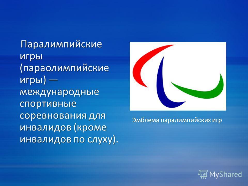 Паралимпийские игры (параолимпийские игры) международные спортивные соревнования для инвалидов (кроме инвалидов по слуху). Паралимпийские игры (параолимпийские игры) международные спортивные соревнования для инвалидов (кроме инвалидов по слуху). Эмбл