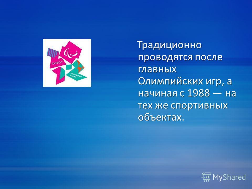 Традиционно проводятся после главных Олимпийских игр, а начиная с 1988 на тех же спортивных объектах. Традиционно проводятся после главных Олимпийских игр, а начиная с 1988 на тех же спортивных объектах.